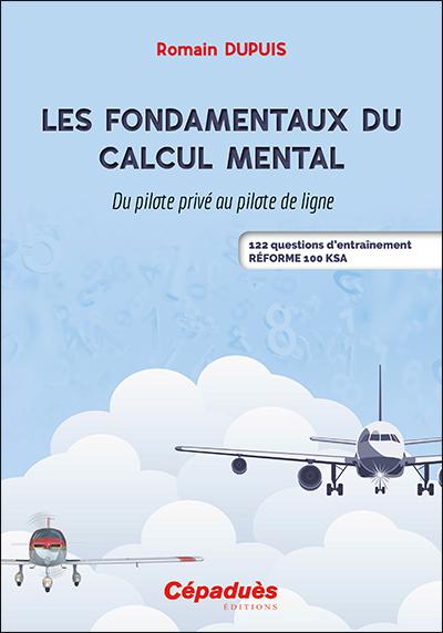Les fondamentaux du calcul mental : du pilote privé au pilote de ligne : 122 questions d'entraînement, réforme 100 KSA