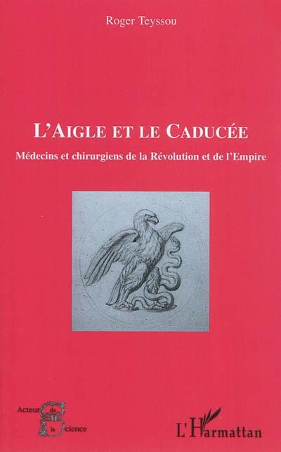 L'aigle et le caducée : médecins et chirurgiens de la Révolution et de l'Empire