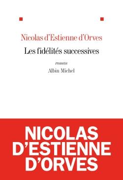 Les fidélités successives : roman / Nicolas d'Estienne d'Orves   Estienne d'Orves, Nicolas d' (1974-....). Auteur