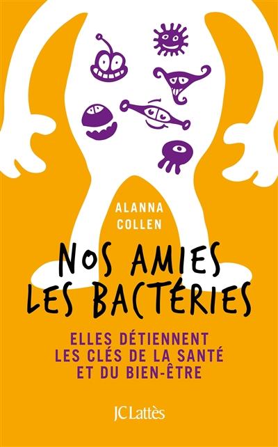 Nos amies les bactéries : elles détiennent les clés de la santé et du bien-etre / Alanna Collen | Collen, Alanna. Auteur