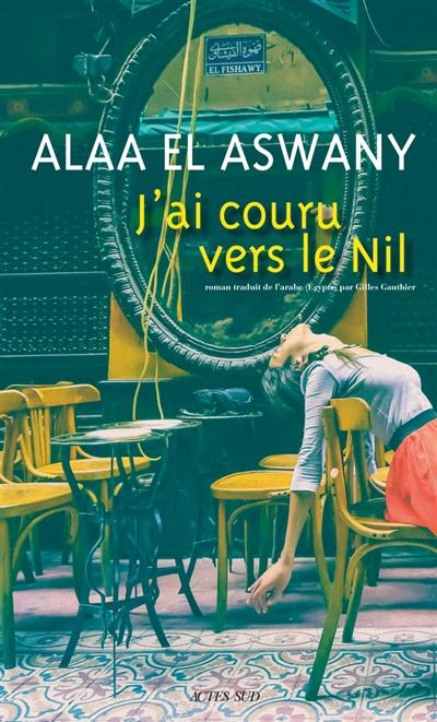 J'ai couru vers le Nil / Alaa el-Aswany | Aswany, Alaa el- (1957-....). Auteur