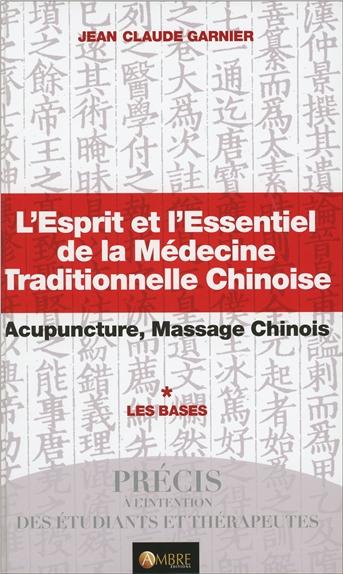 L'esprit et l'essentiel de la médecine traditionnelle chinoise : acupuncture, massage chinois. Vol. 1. Les bases