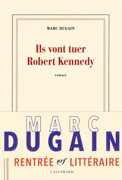 Ils vont tuer Robert Kennedy : roman | Dugain, Marc (1957-....). Auteur