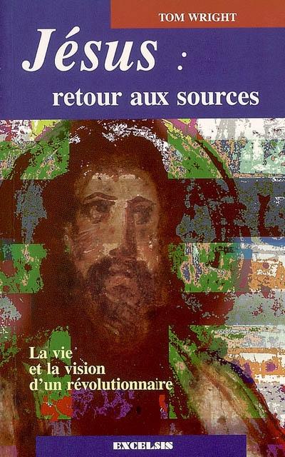 Jésus, retour aux sources : la vie et la vision d'un révolutionnaire