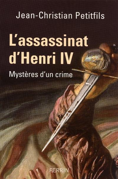 L' assassinat d'Henri IV : mystères d'un crime / Jean-Christian Petitfils | Petitfils, Jean-Christian. Auteur