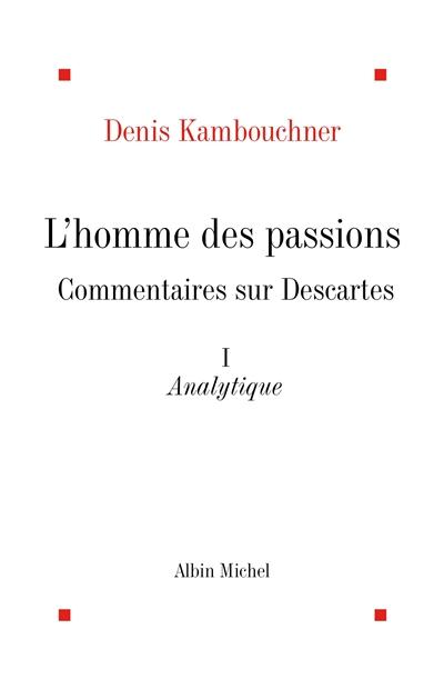 L'homme des passions : commentaire sur Descartes. Vol. 1. Analytique