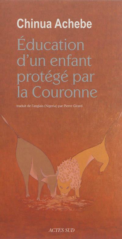 Éducation d'un enfant protégé par la Couronne / Chinua Achebe | Achebe, Chinua (1930-2013). Auteur