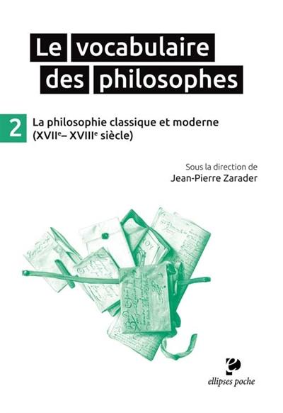Le vocabulaire des philosophes. Vol. 2. La philosophie classique et moderne (XVIIe-XVIIIe siècle)