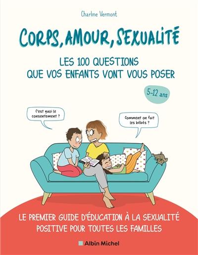 Corps, amour, sexualité : les 100 questions que vos enfants vont vous poser, 5-12 ans : le premier guide d'éducation à la sexualité positive pour toutes les familles