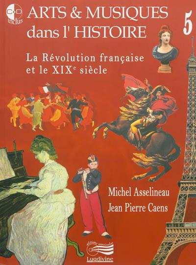 Arts & musiques dans l'Histoire. 5, De la Révolution française à la fin du XIXe siècle | Caens, Jean-Pierre. Auteur