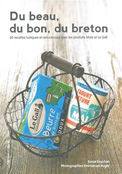 Du beau, du bon, du breton : 60 recettes ludiques et astucieuses avec les produits Malo et Le Gall