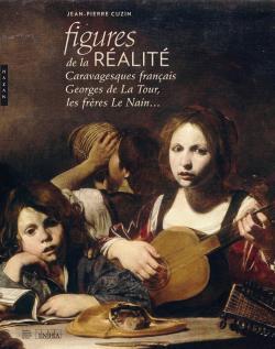 Figures de la réalité : caravagesques français, Georges de La Tour, les frères Le Nain | Jean-Pierre Cuzin (1944-....). Auteur