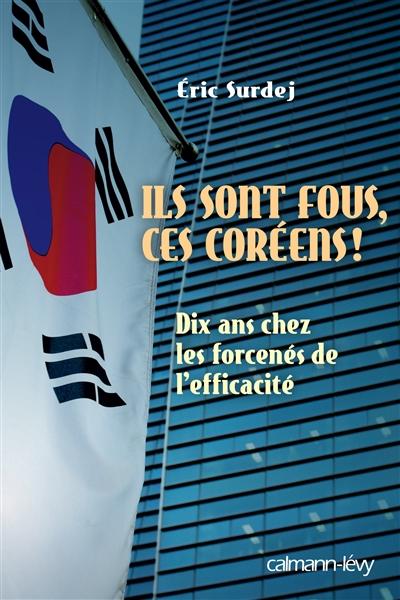 Ils sont fous ces Coréens ! : dix ans chez les forcenés de l'efficacité | Surdej, Eric. Auteur