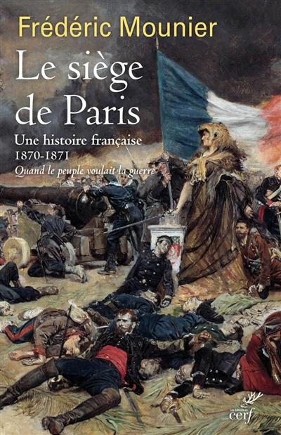 Le siège de Paris : une histoire française, 1870-1871 : quand le peuple voulait la guerre