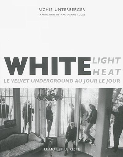 White Light / White Heat : Le Velvet Underground au jour le jour | Unterberger, Richie (1962-....). Auteur