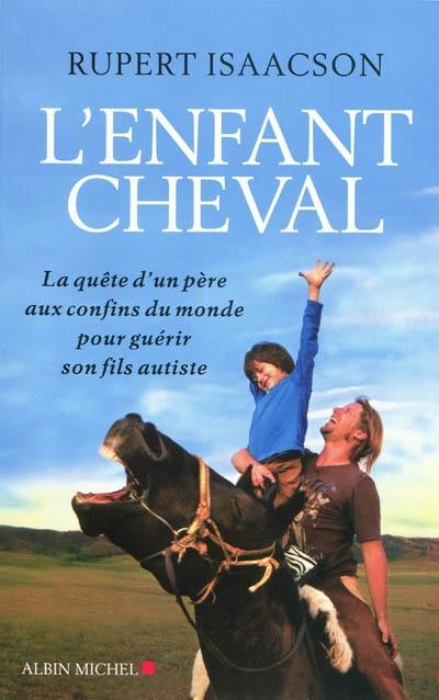 L'enfant cheval : la quête d'un père aux confins du monde pour guérir son fils autiste   Isaacson, Rupert. Auteur