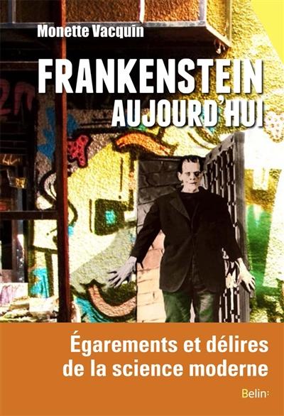 Frankenstein aujourd'hui : égarements et délires de la science moderne