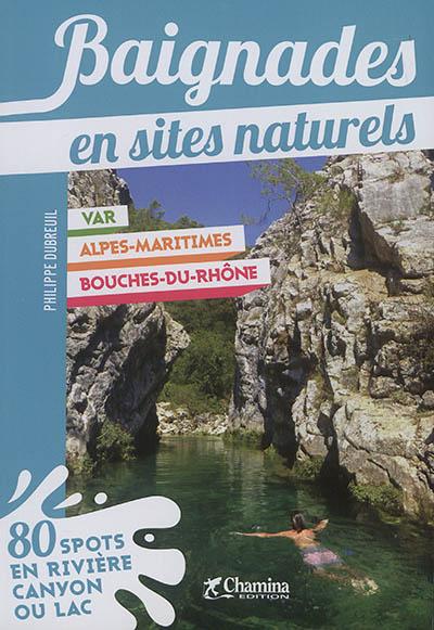 Baignades en sites naturels : Var, Alpes-Maritimes, Bouches-du-Rhône : 80 spots en rivière, canyon ou lac / Philippe Dubreuil | Dubreuil, Philippe (1971?-....). Auteur