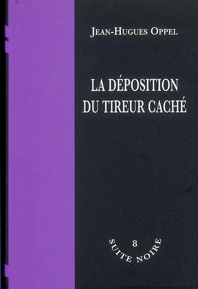 La Déposition du tireur caché | Oppel, Jean-Hugues (1957-....). Auteur