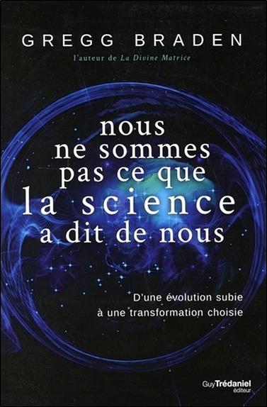 Nous ne sommes pas ce que la science a dit de nous : d'une évolution subie à une transformation choisie / Gregg Braden,...  