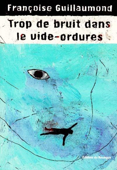 Trop de bruit dans le vide-ordures / Françoise Guillaumond | Guillaumond, Françoise (1958-....). Auteur
