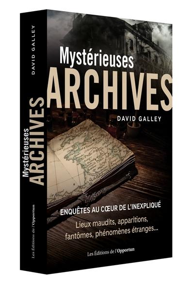 Mystérieuses archives : enquêtes au coeur de l'inexpliqué : lieux maudits, apparitions, fantômes, phénomènes étranges...