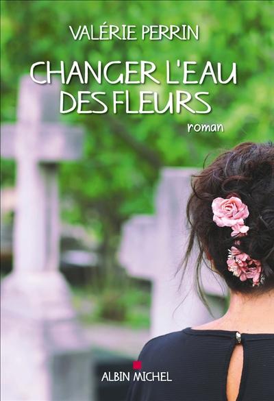 Changer l'eau des fleurs : roman | Perrin, Valérie (1961-....). Auteur