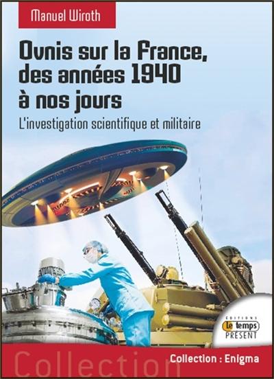 Ovnis sur la France, des années 1940 à nos jours. Vol. 2. L'investigation scientifique et militaire