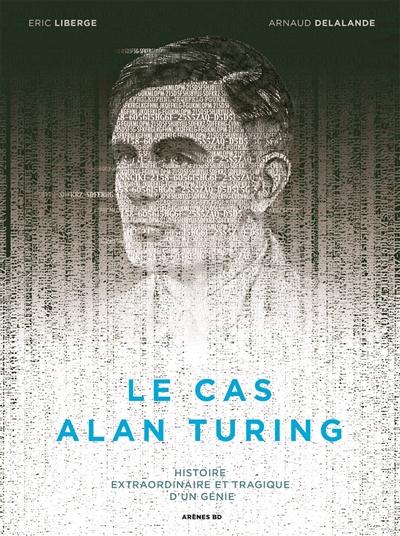 Le cas Alan Turing : histoire extraordinaire et tragique d'un génie