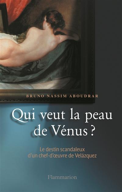 Qui veut la peau de Vénus ? : le destin scandaleux d'un chef-d'oeuvre de Velázquez