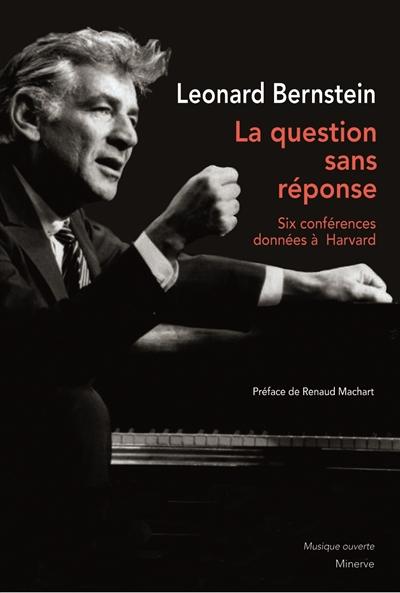La question sans réponse : six conférences données à Harvard | Leonard Bernstein (1918-1990). Auteur
