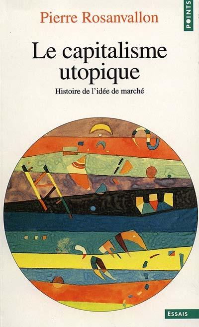 Le capitalisme utopique : histoire de l'idée de marché
