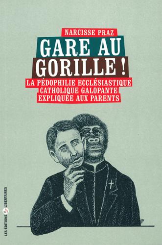 Gare au gorille ! : la pédophilie ecclésiastique catholique galopante expliquée aux parents / Narcisse Praz   Praz, Narcisse (1929-....). Auteur