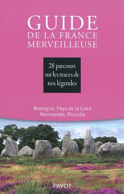 Guide de la France merveilleuse. Bretagne, Pays de Loire, Normandie, Picardie : 28 parcours sur les traces de nos légendes