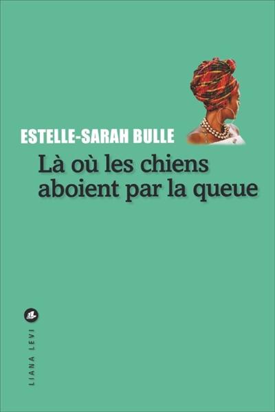 Là où les chiens aboient par la queue / Estelle-Sarah Bulle   Bulle, Estelle-Sarah (1974-....). Auteur