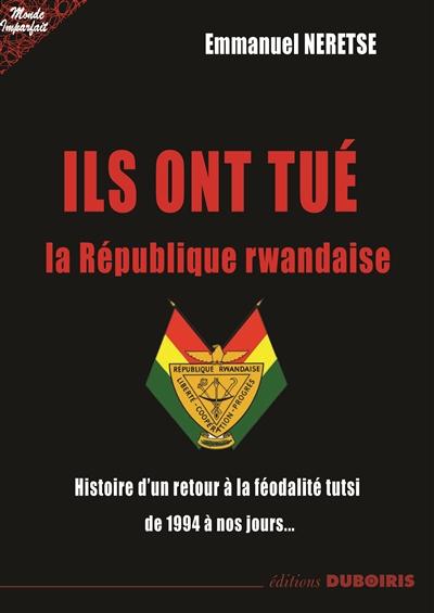 Ils ont tué la République rwandaise : histoire d'un retour à la féodalité tutsi de 1994 à nos jours...