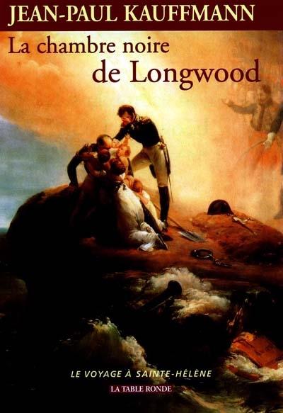 La chambre noire de Longwood : le voyage à Sainte-Hélène   Kauffmann, Jean-Paul (1944-....)
