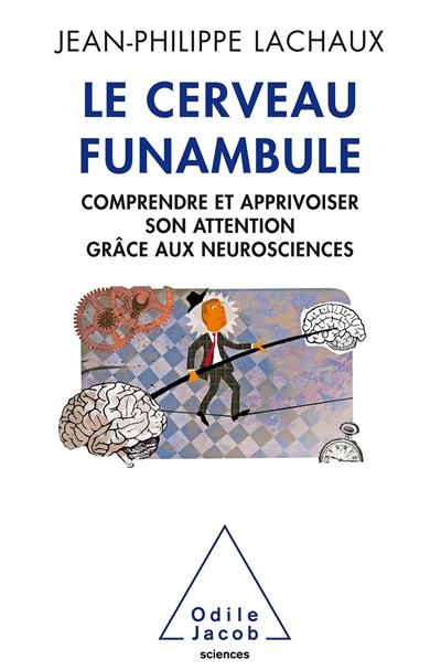 cerveau funambule (Le) : comprendre et apprivoiser son attention grâce aux neurosciences   Lachaux, Jean-Philippe. Auteur