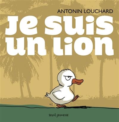 Je suis un lion / Antonin Louchard | Louchard, Antonin (1954-....). Auteur. Illustrateur