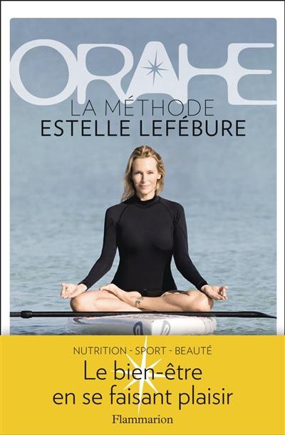 Orahe : la méthode Estelle Lefébure : le bien-etre en se faisant plaisir / avec la collaboration de Sophie Rouanet | Lefébure, Estelle. Auteur