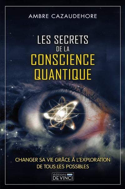 Les secrets de la conscience quantique : changer sa vie grâce à l'exploration de tous les possibles