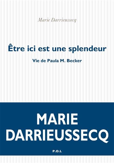 Etre ici est une splendeur : vie de Paula M. Becker / Marie Darrieussecq   Darrieussecq, Marie (1969-....). Auteur