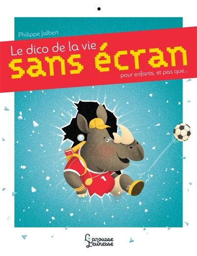 Le dico de la vie sans écran : pour les enfants, et pas que... | Jalbert, Philippe (1971-....). Auteur