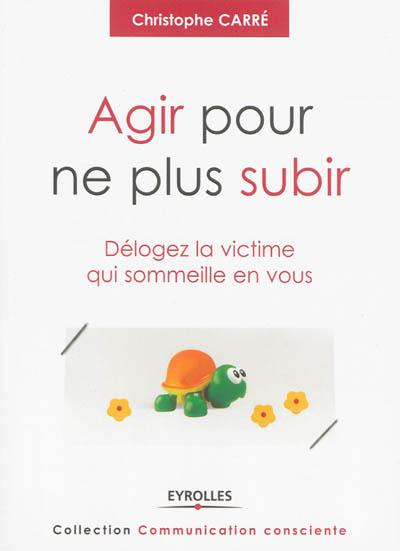 Agir pour ne plus subir : délogez la victime qui sommeille en vous / Christophe Carré   Carré, Christophe (1960-....) - médiateur. Auteur