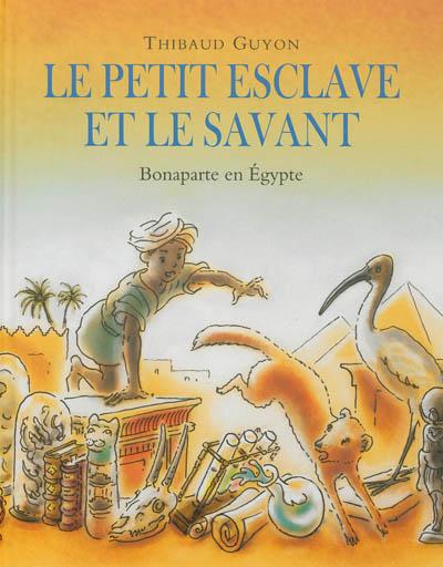 Le petit esclave et le savant : Bonaparte en Égypte / Thibaud Guyon   Guyon, Thibaud. Auteur