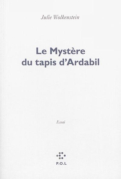 Le mystère du tapis d'Ardabil : essai | Julie Wolkenstein (1968-....). Auteur