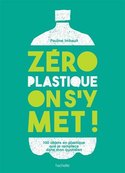 Zéro plastique, on s'y met ! : 100 objets en plastique que je remplace dans mon quotidien / Pauline Imbault | Imbault, Pauline (1990?-....). Auteur