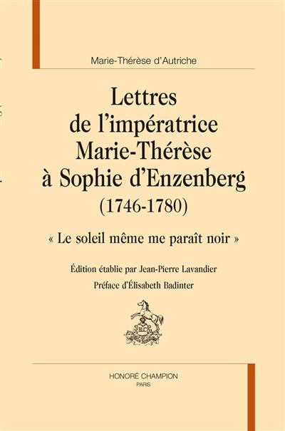 Lettres de l'impératrice Marie-Thérèse d'Autriche à Sophie d'Enzenberg (1746-1780) : le soleil même me paraît noir