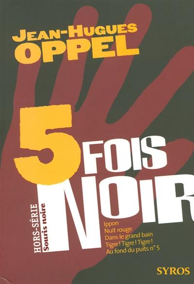 5 [cinq] fois noir | Oppel, Jean-Hugues (1957-....). Auteur