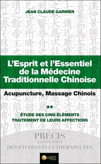 L'esprit et l'essentiel de la médecine traditionnelle chinoise : acupuncture, massage chinois. Vol. 2. Etude des cinq éléments : traitement de leurs affections